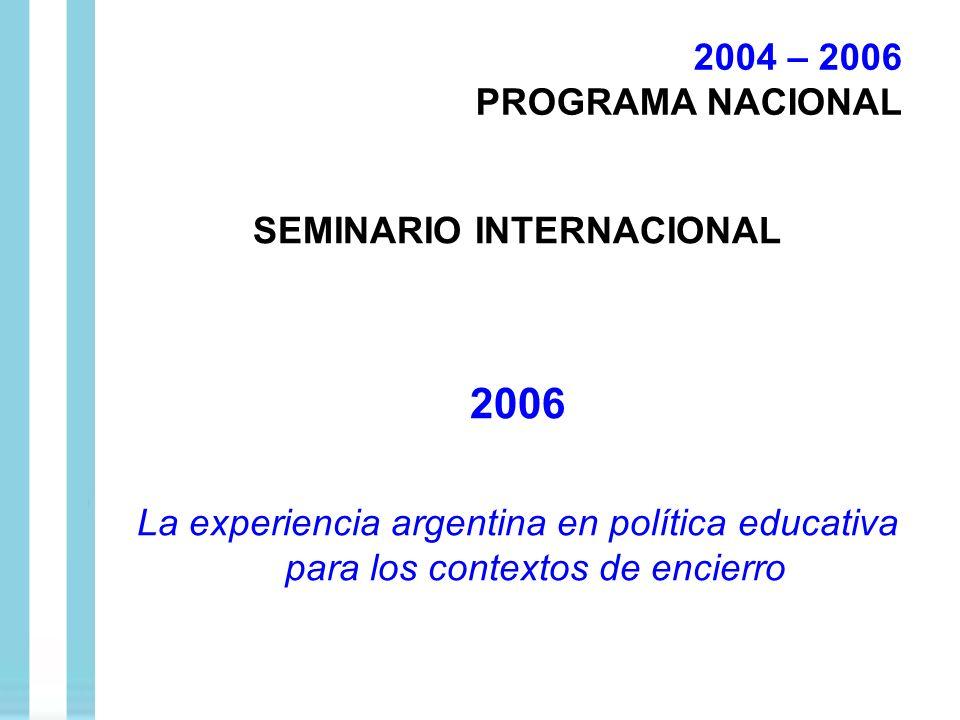 SEMINARIO INTERNACIONAL 2006 La experiencia argentina en política educativa para los contextos de encierro 2004 – 2006 PROGRAMA NACIONAL