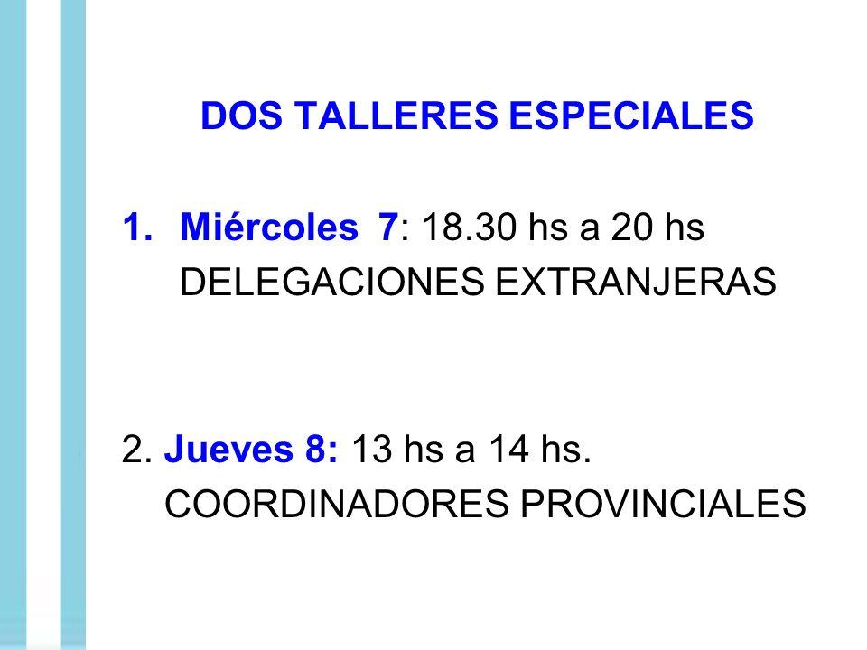 DOS TALLERES ESPECIALES 1.Miércoles 7: 18.30 hs a 20 hs DELEGACIONES EXTRANJERAS 2. Jueves 8: 13 hs a 14 hs. COORDINADORES PROVINCIALES