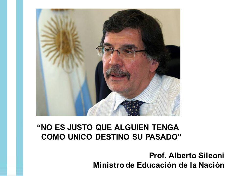 NO ES JUSTO QUE ALGUIEN TENGA COMO UNICO DESTINO SU PASADO Prof. Alberto Sileoni Ministro de Educación de la Nación