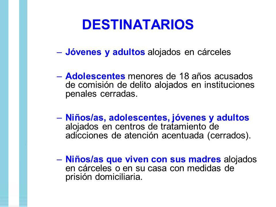 DESTINATARIOS –Jóvenes y adultos alojados en cárceles –Adolescentes menores de 18 años acusados de comisión de delito alojados en instituciones penale