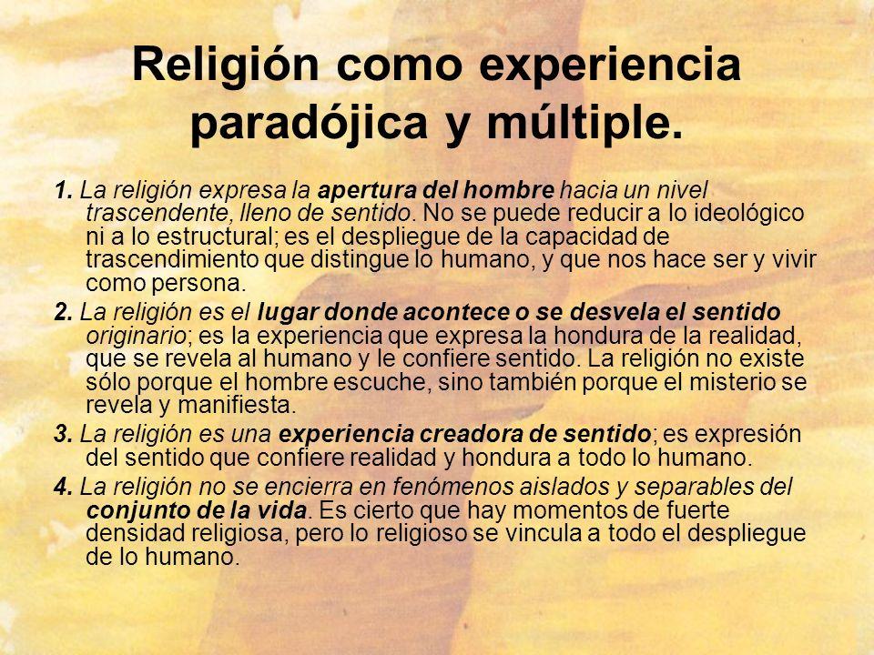 Religión como experiencia paradójica y múltiple. 1. La religión expresa la apertura del hombre hacia un nivel trascendente, lleno de sentido. No se pu