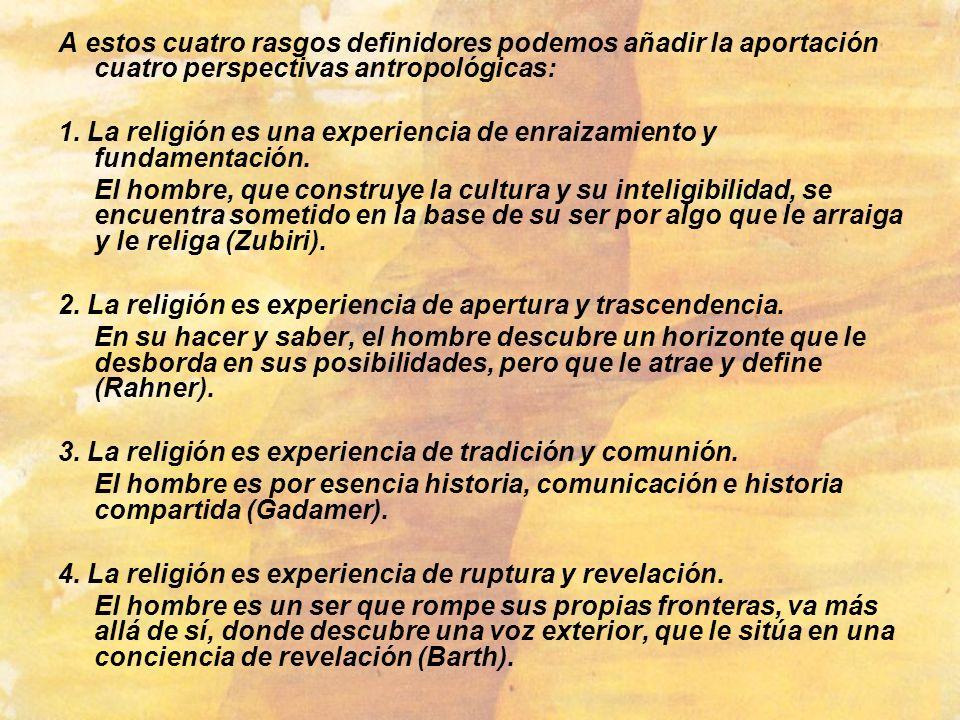 A estos cuatro rasgos definidores podemos añadir la aportación cuatro perspectivas antropológicas: 1. La religión es una experiencia de enraizamiento