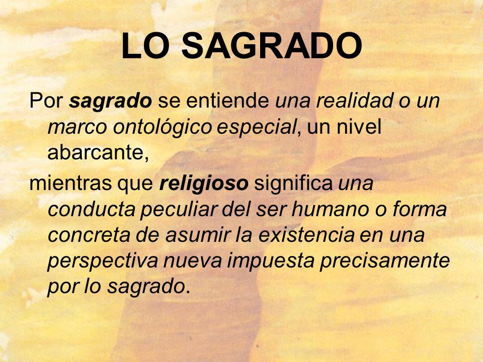 LO SAGRADO Por sagrado se entiende una realidad o un marco ontológico especial, un nivel abarcante, mientras que religioso significa una conducta pecu