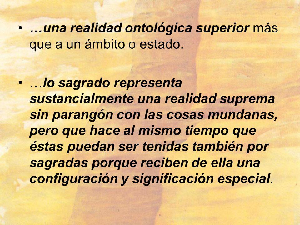 …una realidad ontológica superior más que a un ámbito o estado. …lo sagrado representa sustancialmente una realidad suprema sin parangón con las cosas