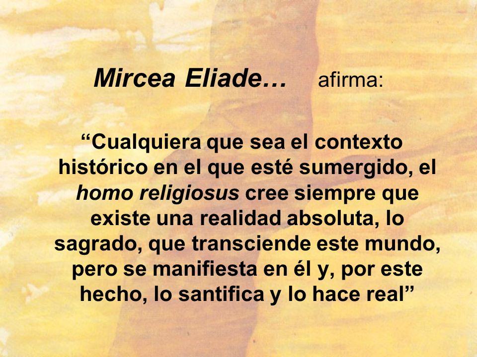 Mircea Eliade… afirma: Cualquiera que sea el contexto histórico en el que esté sumergido, el homo religiosus cree siempre que existe una realidad abso