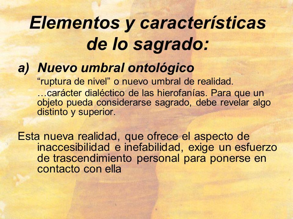 Elementos y características de lo sagrado: a)Nuevo umbral ontológico ruptura de nivel o nuevo umbral de realidad. …carácter dialéctico de las hierofan