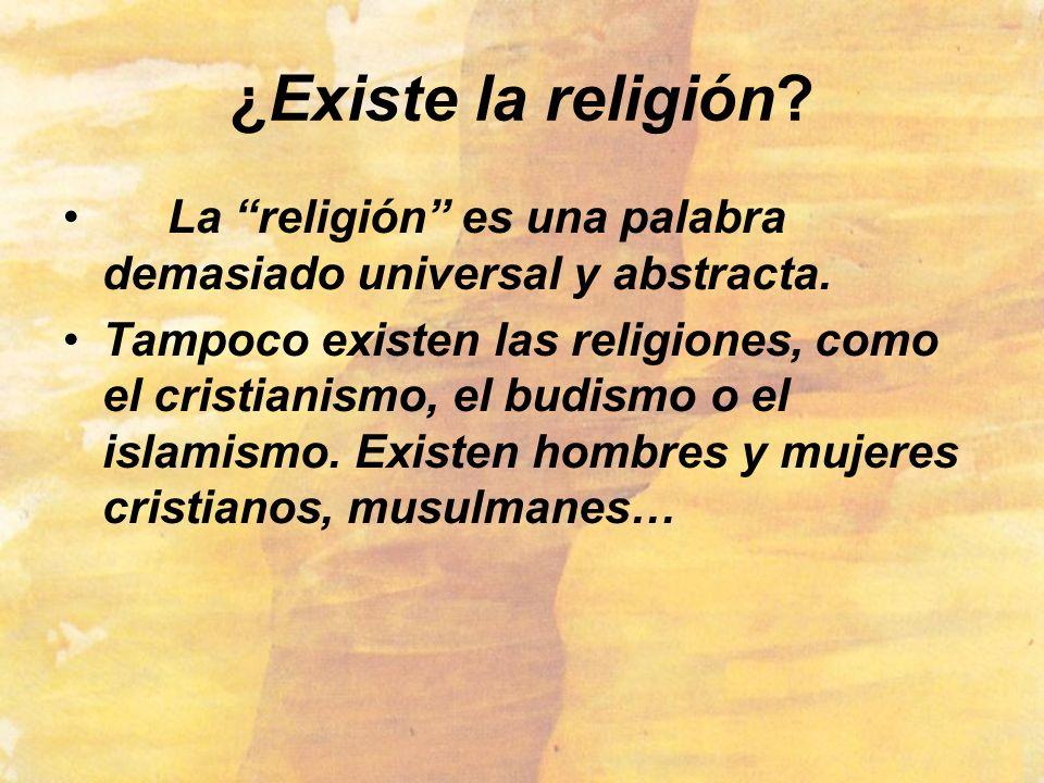 ¿Existe la religión? La religión es una palabra demasiado universal y abstracta. Tampoco existen las religiones, como el cristianismo, el budismo o el
