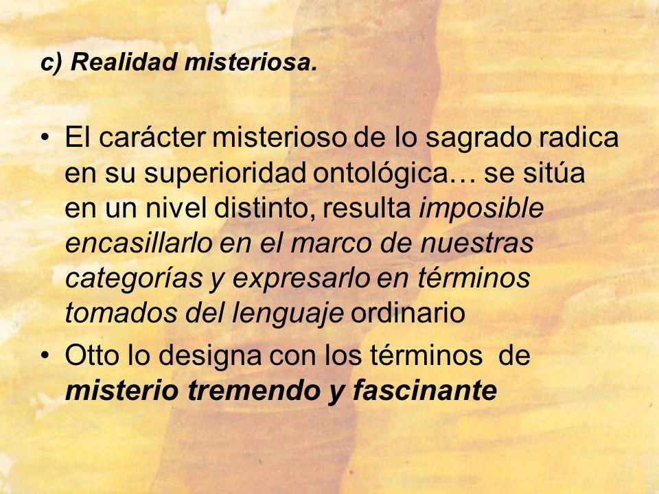 c) Realidad misteriosa. El carácter misterioso de lo sagrado radica en su superioridad ontológica… se sitúa en un nivel distinto, resulta imposible en