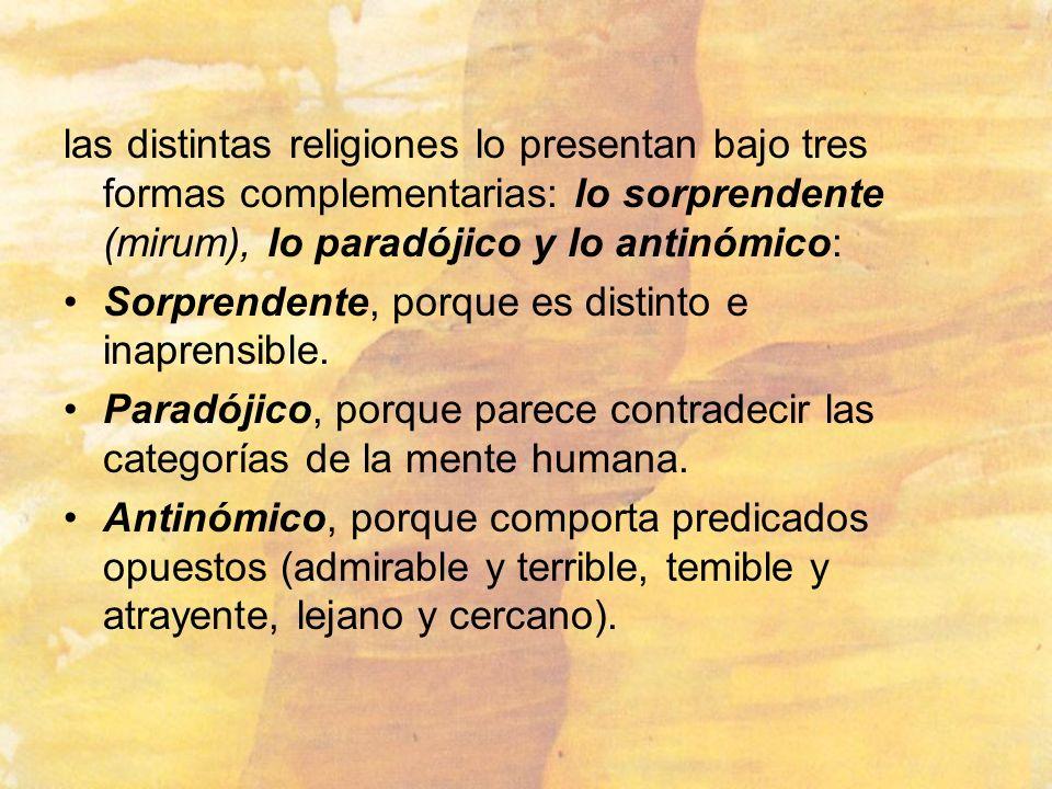 las distintas religiones lo presentan bajo tres formas complementarias: lo sorprendente (mirum), lo paradójico y lo antinómico: Sorprendente, porque e