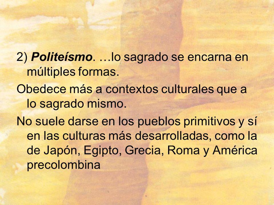 2) Politeísmo. …lo sagrado se encarna en múltiples formas. Obedece más a contextos culturales que a lo sagrado mismo. No suele darse en los pueblos pr