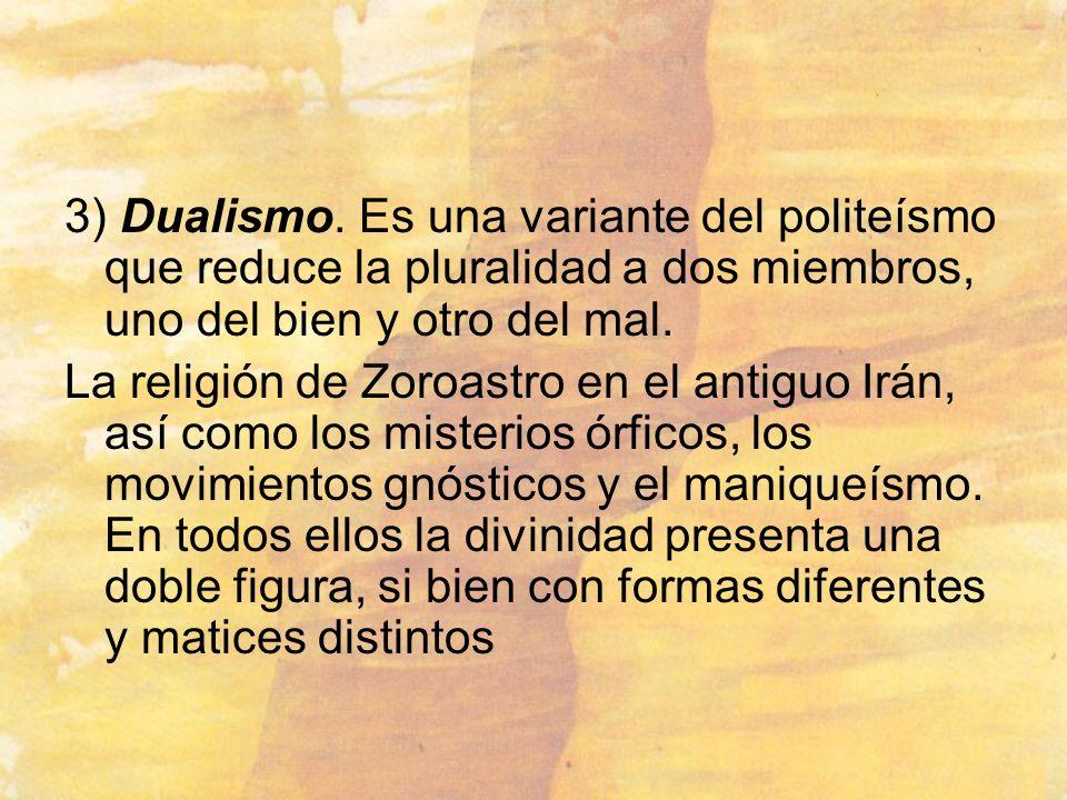 3) Dualismo. Es una variante del politeísmo que reduce la pluralidad a dos miembros, uno del bien y otro del mal. La religión de Zoroastro en el antig