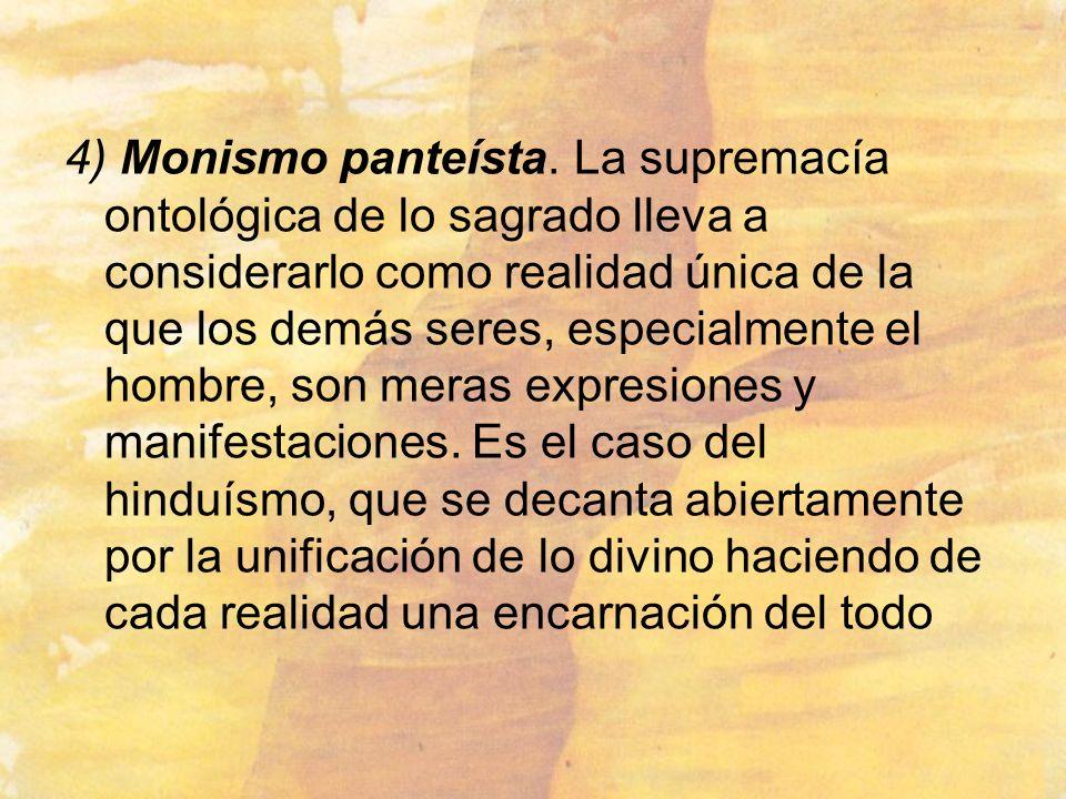 4) Monismo panteísta. La supremacía ontológica de lo sagrado lleva a considerarlo como realidad única de la que los demás seres, especialmente el homb