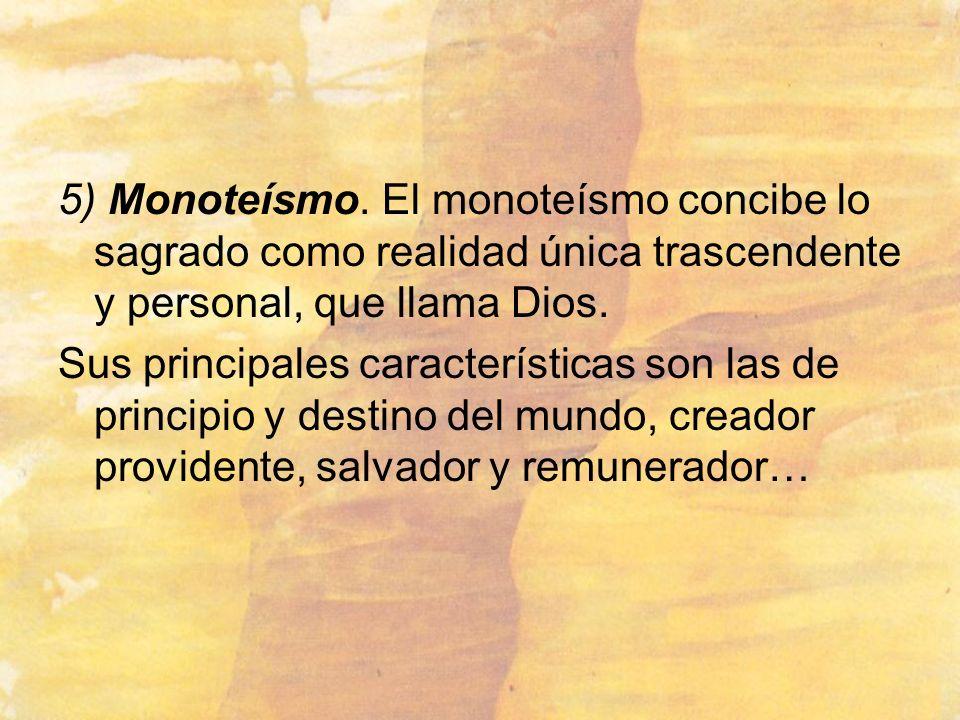 5) Monoteísmo. El monoteísmo concibe lo sagrado como realidad única trascendente y personal, que llama Dios. Sus principales características son las d