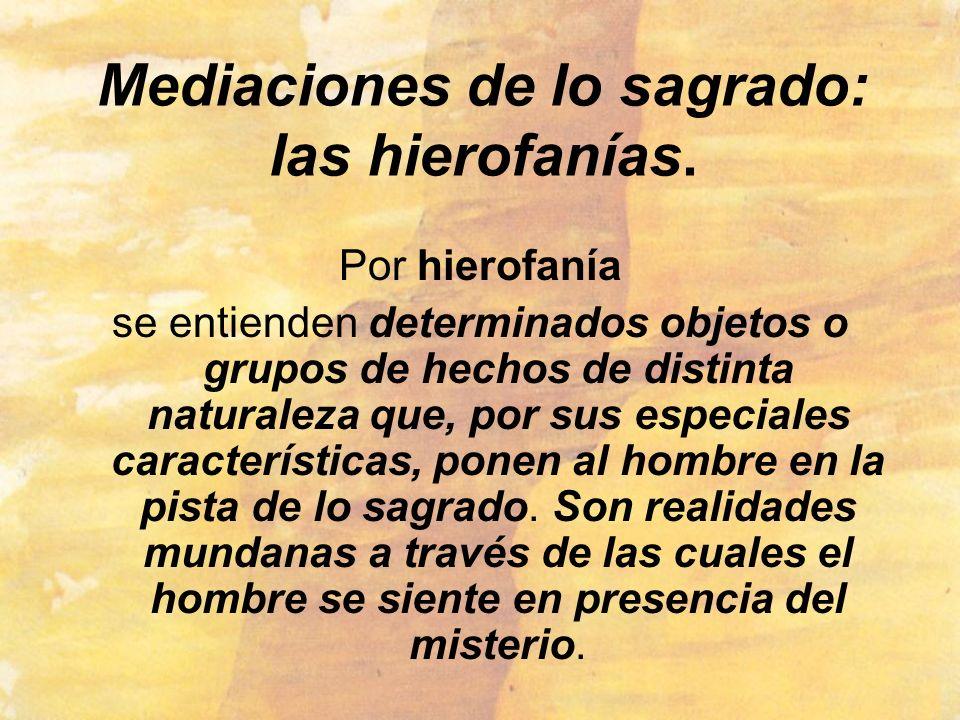 Mediaciones de lo sagrado: las hierofanías. Por hierofanía se entienden determinados objetos o grupos de hechos de distinta naturaleza que, por sus es