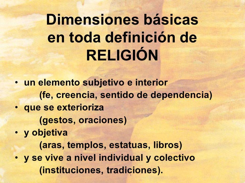 Dimensiones básicas en toda definición de RELIGIÓN un elemento subjetivo e interior (fe, creencia, sentido de dependencia) que se exterioriza (gestos,