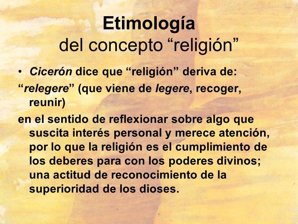 Etimología del concepto religión Cicerón dice que religión deriva de: relegere (que viene de legere, recoger, reunir) en el sentido de reflexionar sob