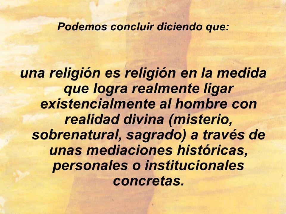 Podemos concluir diciendo que: una religión es religión en la medida que logra realmente ligar existencialmente al hombre con realidad divina (misteri