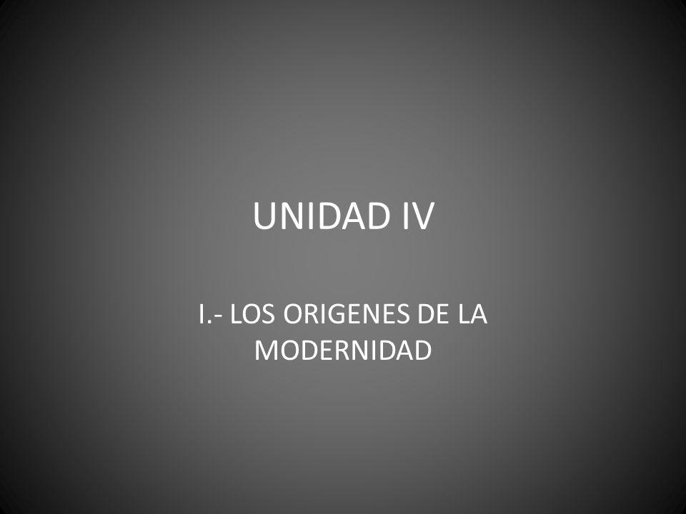 UNIDAD IV I.- LOS ORIGENES DE LA MODERNIDAD