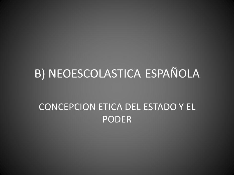 B) NEOESCOLASTICA ESPAÑOLA CONCEPCION ETICA DEL ESTADO Y EL PODER