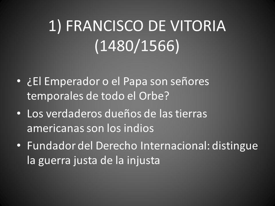 1) FRANCISCO DE VITORIA (1480/1566) ¿El Emperador o el Papa son señores temporales de todo el Orbe? Los verdaderos dueños de las tierras americanas so