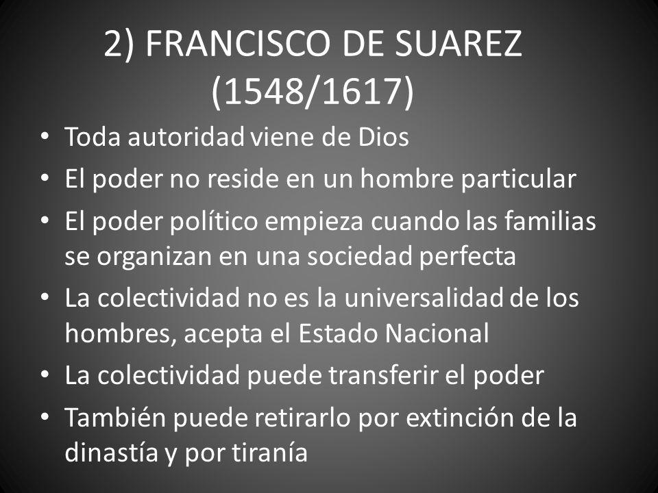 2) FRANCISCO DE SUAREZ (1548/1617) Toda autoridad viene de Dios El poder no reside en un hombre particular El poder político empieza cuando las famili
