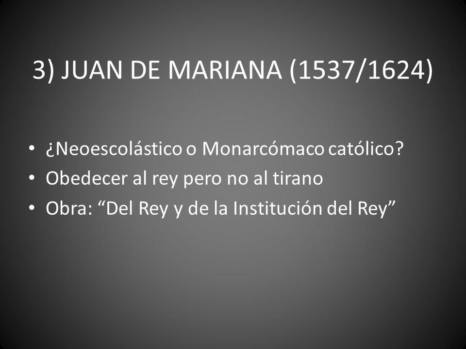3) JUAN DE MARIANA (1537/1624) ¿Neoescolástico o Monarcómaco católico? Obedecer al rey pero no al tirano Obra: Del Rey y de la Institución del Rey