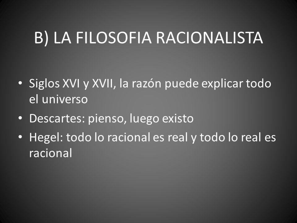 B) LA FILOSOFIA RACIONALISTA Siglos XVI y XVII, la razón puede explicar todo el universo Descartes: pienso, luego existo Hegel: todo lo racional es re