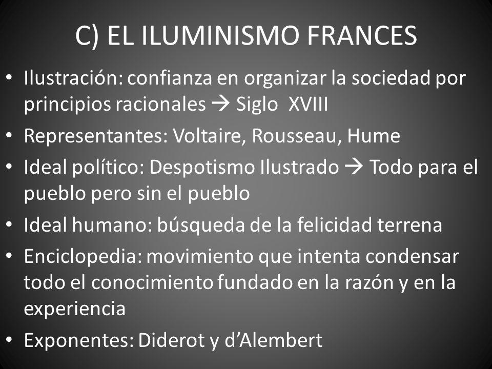 C) EL ILUMINISMO FRANCES Ilustración: confianza en organizar la sociedad por principios racionales Siglo XVIII Representantes: Voltaire, Rousseau, Hum