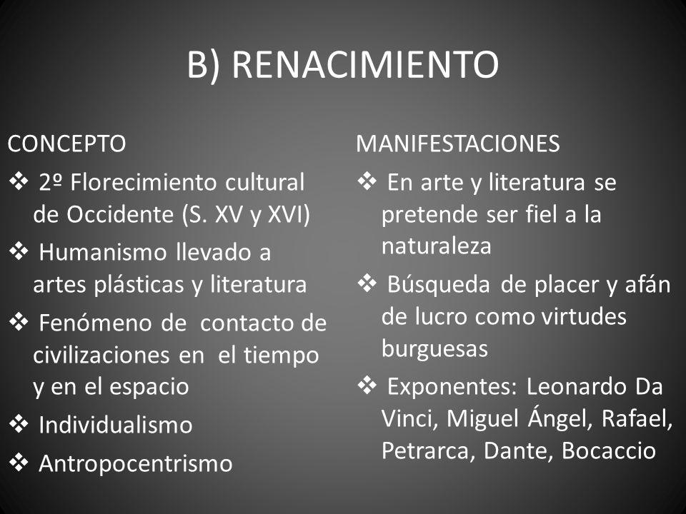 B) RENACIMIENTO CONCEPTO 2º Florecimiento cultural de Occidente (S. XV y XVI) Humanismo llevado a artes plásticas y literatura Fenómeno de contacto de