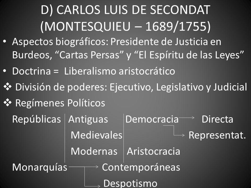 D) CARLOS LUIS DE SECONDAT (MONTESQUIEU – 1689/1755) Aspectos biográficos: Presidente de Justicia en Burdeos, Cartas Persas y El Espíritu de las Leyes