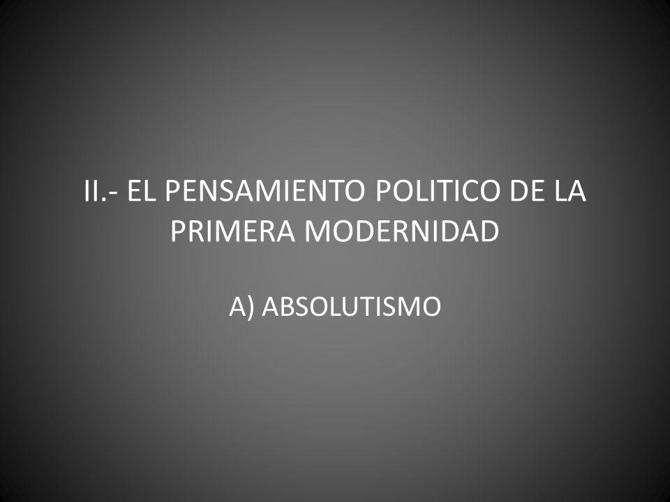 II.- EL PENSAMIENTO POLITICO DE LA PRIMERA MODERNIDAD A) ABSOLUTISMO