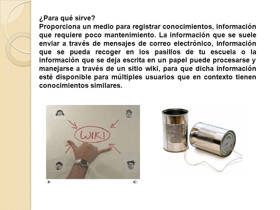 ¿Para qué sirve? Proporciona un medio para registrar conocimientos, información que requiere poco mantenimiento. La información que se suele enviar a
