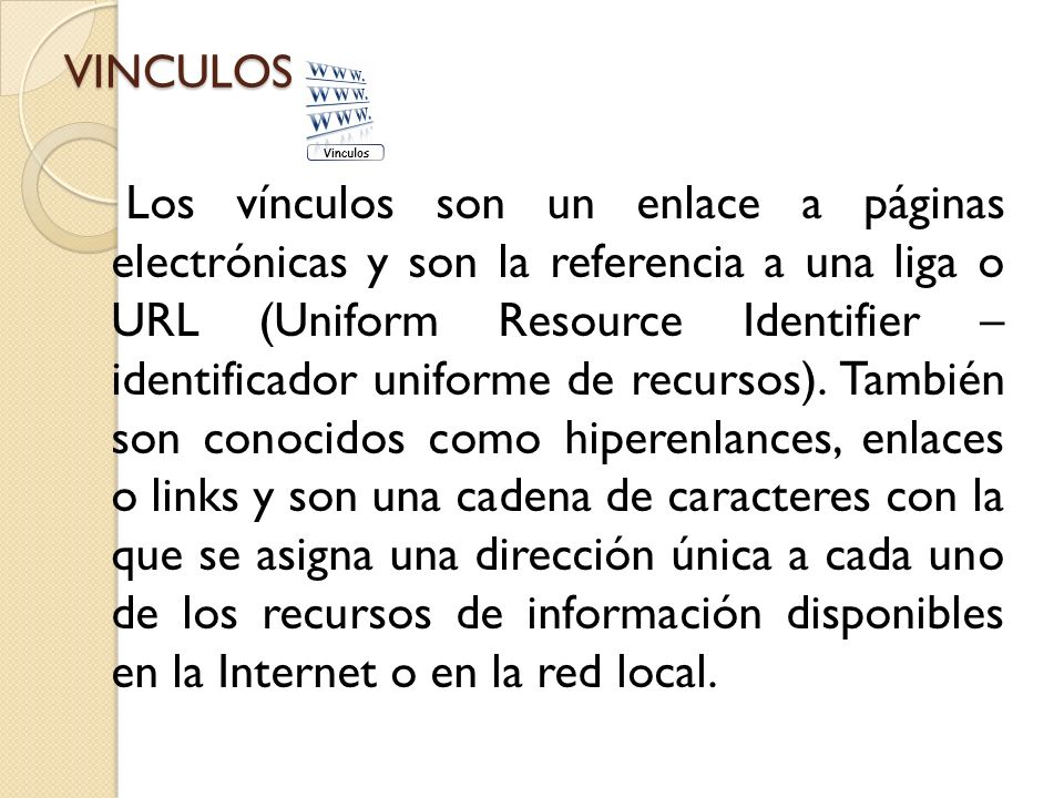 VINCULOS Los vínculos son un enlace a páginas electrónicas y son la referencia a una liga o URL (Uniform Resource Identifier – identificador uniforme