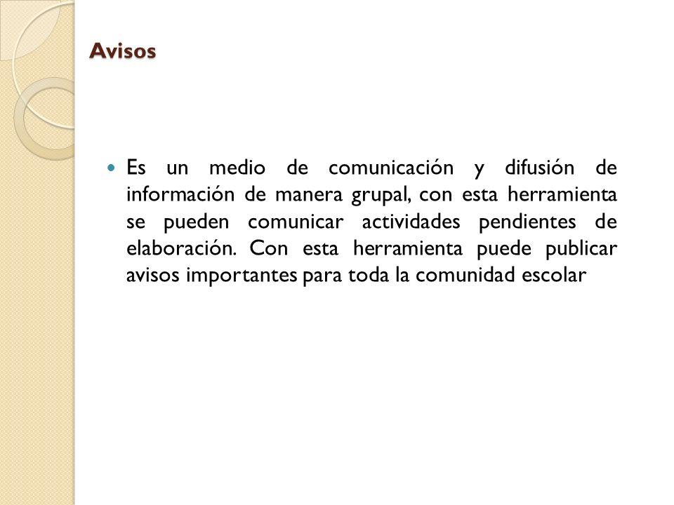 Avisos Es un medio de comunicación y difusión de información de manera grupal, con esta herramienta se pueden comunicar actividades pendientes de elab
