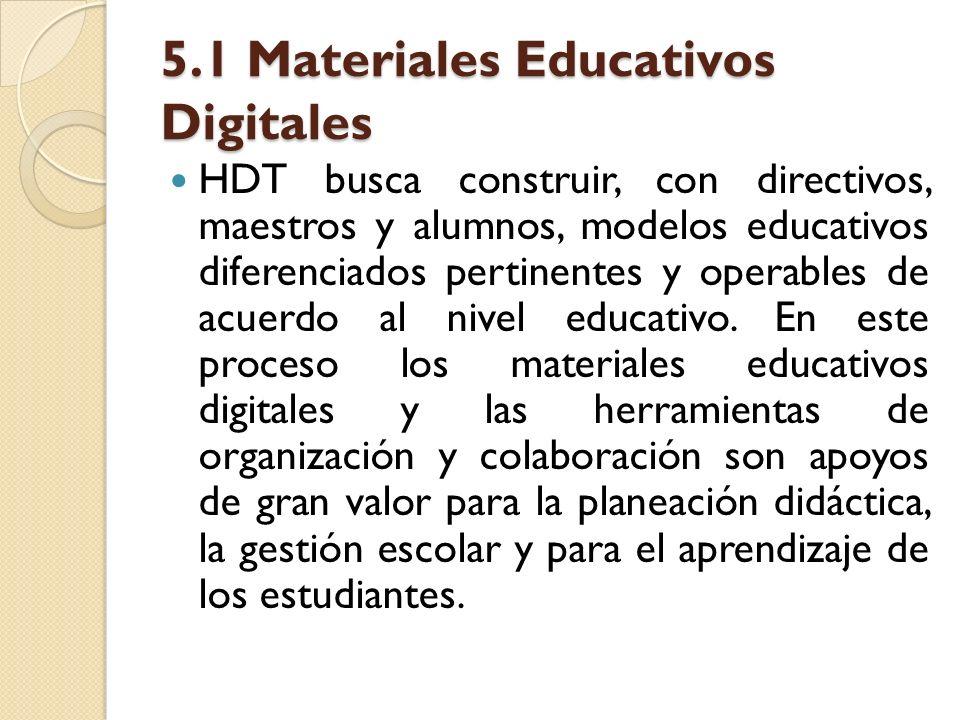 5.1 Materiales Educativos Digitales HDT busca construir, con directivos, maestros y alumnos, modelos educativos diferenciados pertinentes y operables