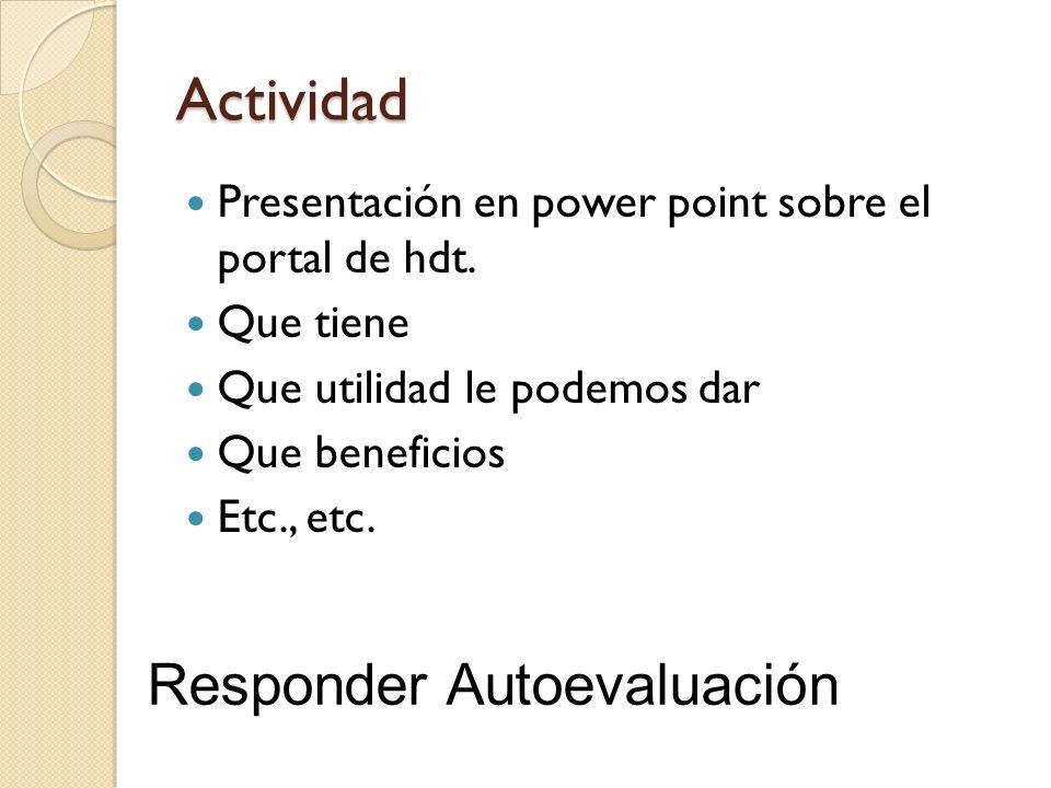 Actividad Presentación en power point sobre el portal de hdt. Que tiene Que utilidad le podemos dar Que beneficios Etc., etc. Responder Autoevaluación