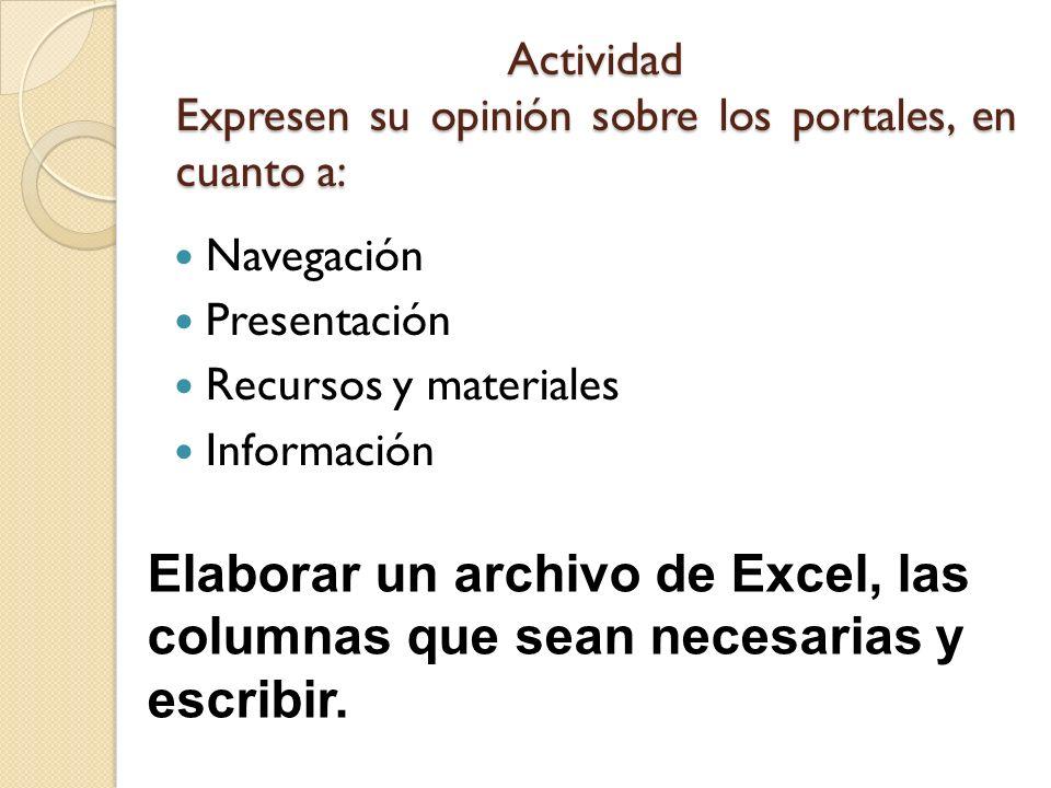 Actividad Expresen su opinión sobre los portales, en cuanto a: Navegación Presentación Recursos y materiales Información Elaborar un archivo de Excel,