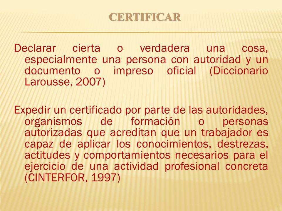 CERTIFICAR Declarar cierta o verdadera una cosa, especialmente una persona con autoridad y un documento o impreso oficial (Diccionario Larousse, 2007)
