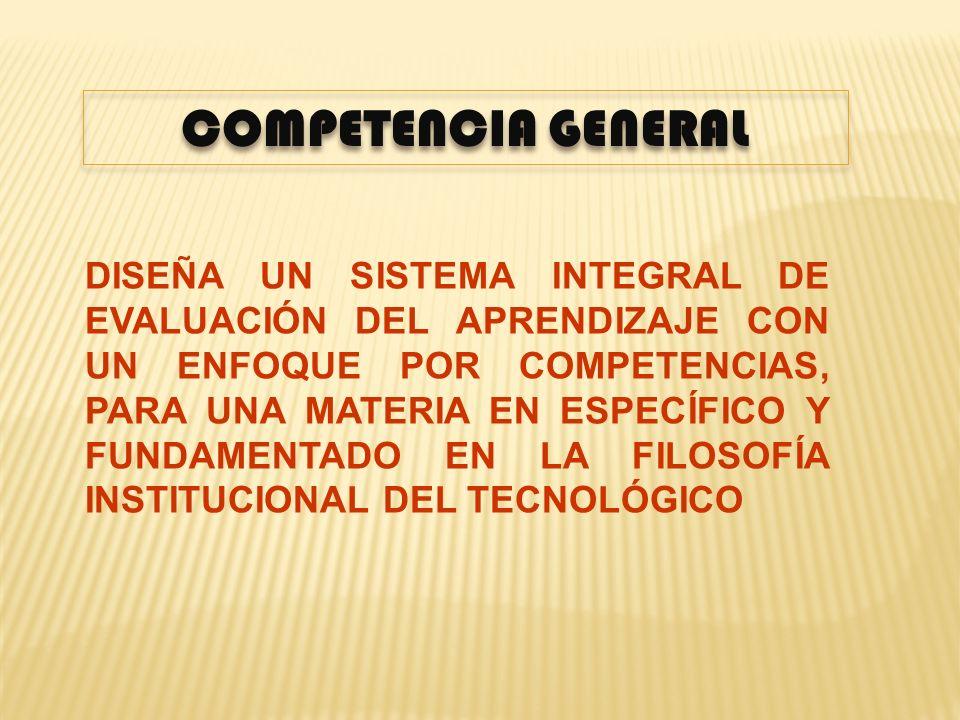 COMPETENCIA GENERAL DISEÑA UN SISTEMA INTEGRAL DE EVALUACIÓN DEL APRENDIZAJE CON UN ENFOQUE POR COMPETENCIAS, PARA UNA MATERIA EN ESPECÍFICO Y FUNDAME