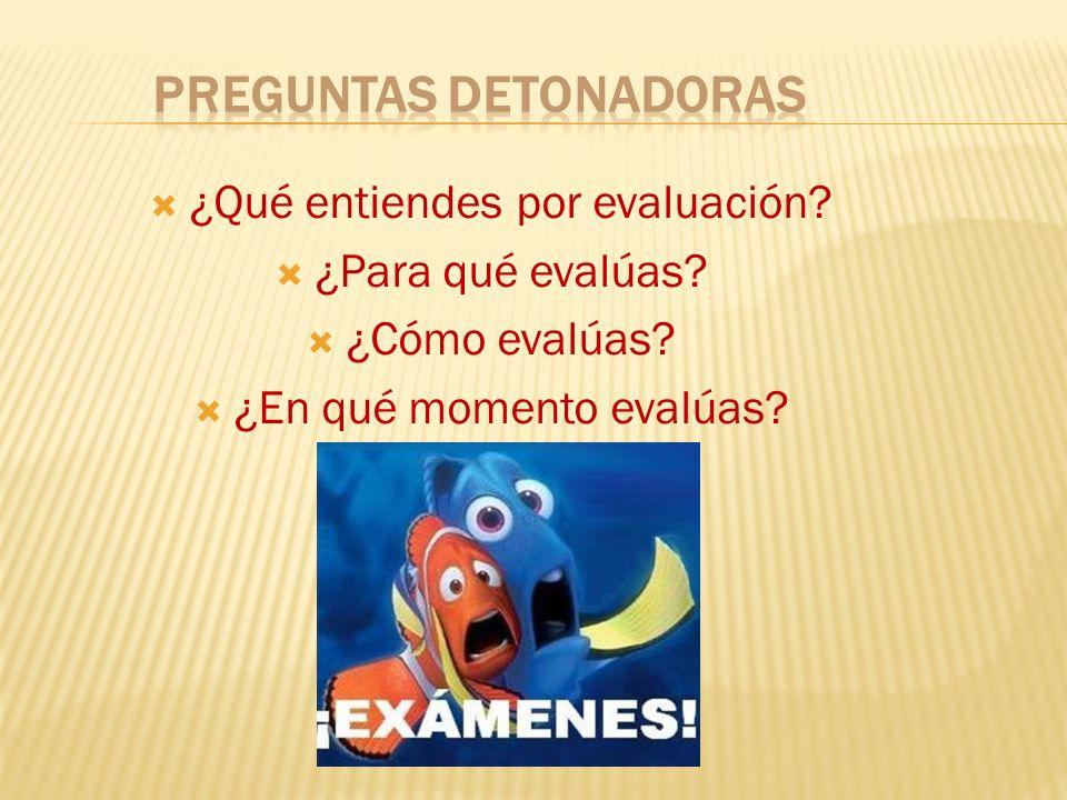 ¿Qué entiendes por evaluación? ¿Para qué evalúas? ¿Cómo evalúas? ¿En qué momento evalúas?