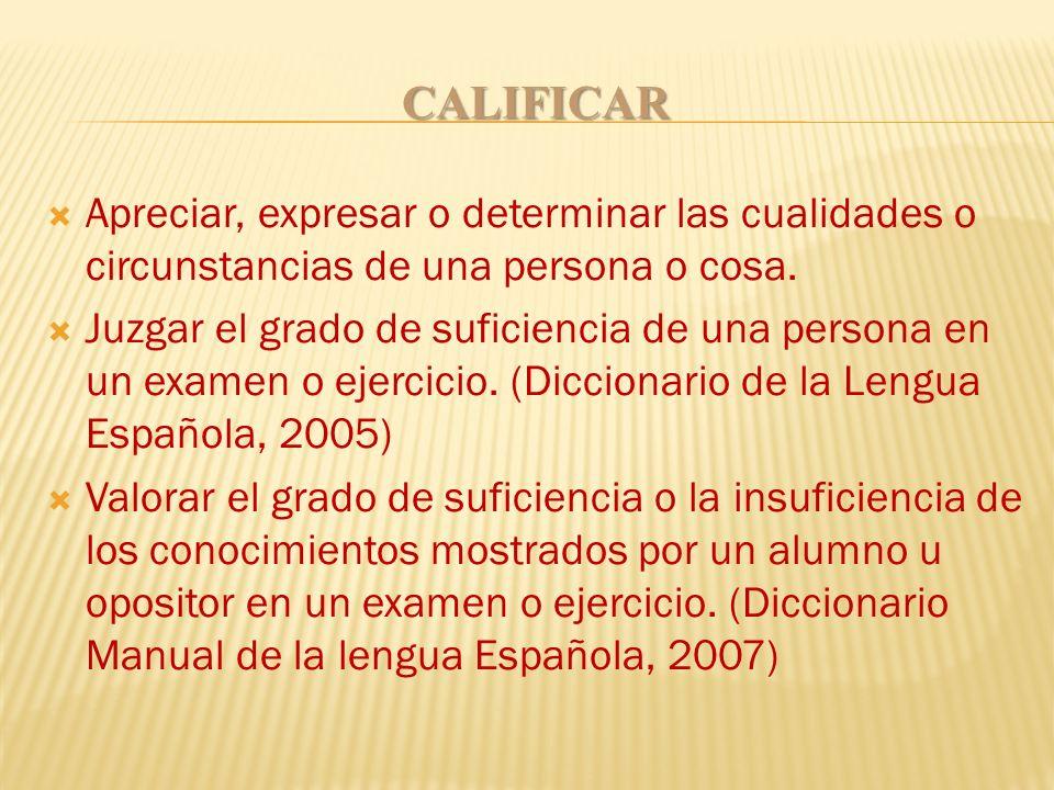 CALIFICAR Apreciar, expresar o determinar las cualidades o circunstancias de una persona o cosa. Juzgar el grado de suficiencia de una persona en un e
