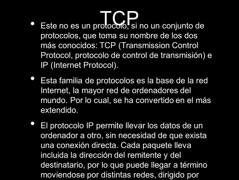 TCP Este no es un protocolo, si no un conjunto de protocolos, que toma su nombre de los dos más conocidos: TCP (Transmission Control Protocol, protocolo de control de transmisión) e IP (Internet Protocol).
