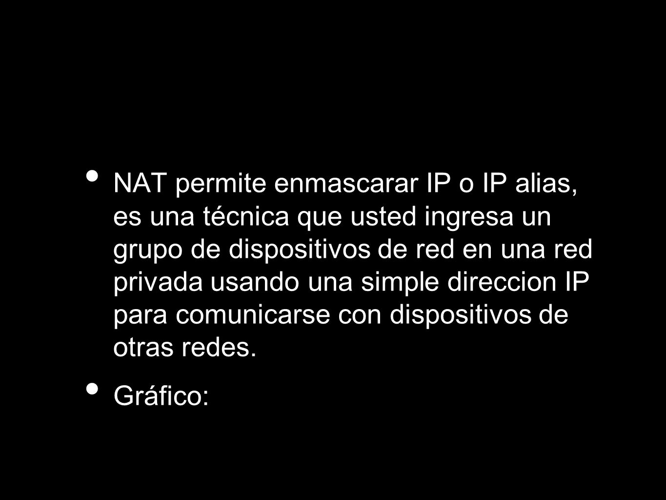 NAT permite enmascarar IP o IP alias, es una técnica que usted ingresa un grupo de dispositivos de red en una red privada usando una simple direccion IP para comunicarse con dispositivos de otras redes.