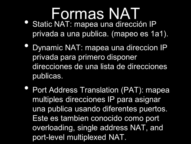 Formas NAT Static NAT: mapea una dirección IP privada a una publica. (mapeo es 1a1). Dynamic NAT: mapea una direccion IP privada para primero disponer