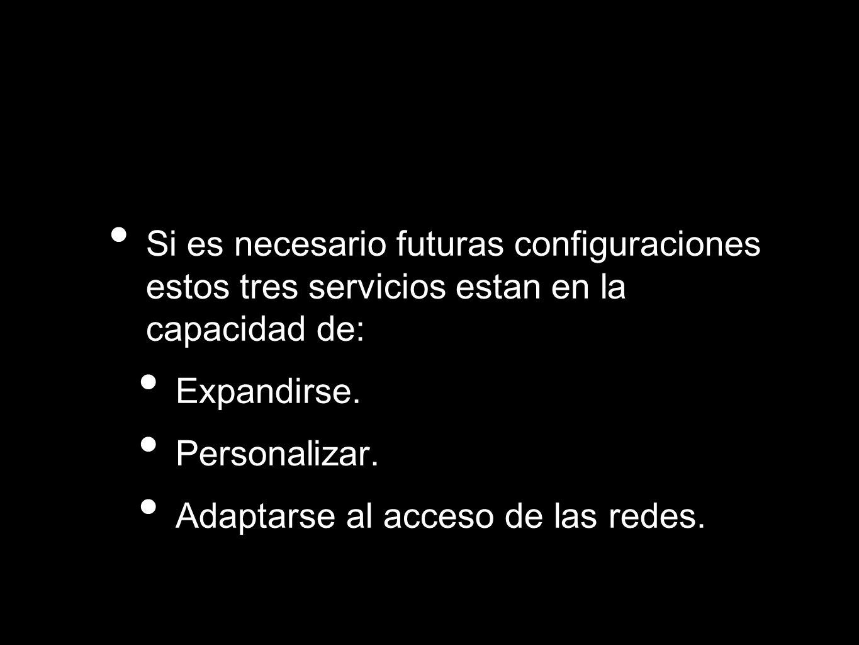 Si es necesario futuras configuraciones estos tres servicios estan en la capacidad de: Expandirse. Personalizar. Adaptarse al acceso de las redes.
