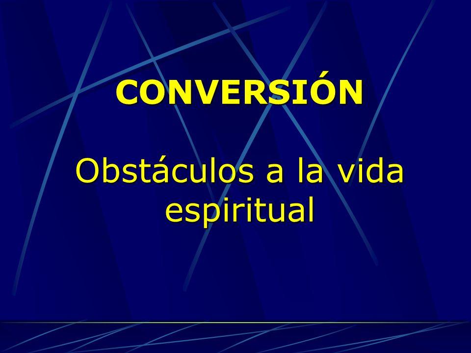 CONVERSIÓN Obstáculos a la vida espiritual