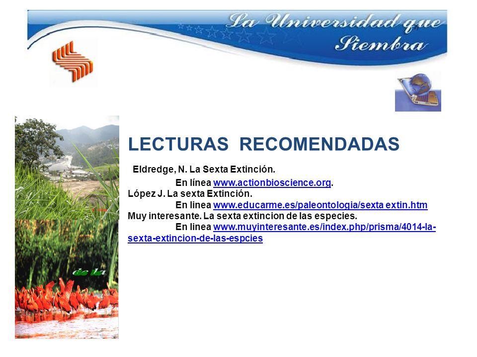 LECTURAS RECOMENDADAS Eldredge, N. La Sexta Extinción. En línea www.actionbioscience.org.www.actionbioscience.org López J. La sexta Extinción. En line