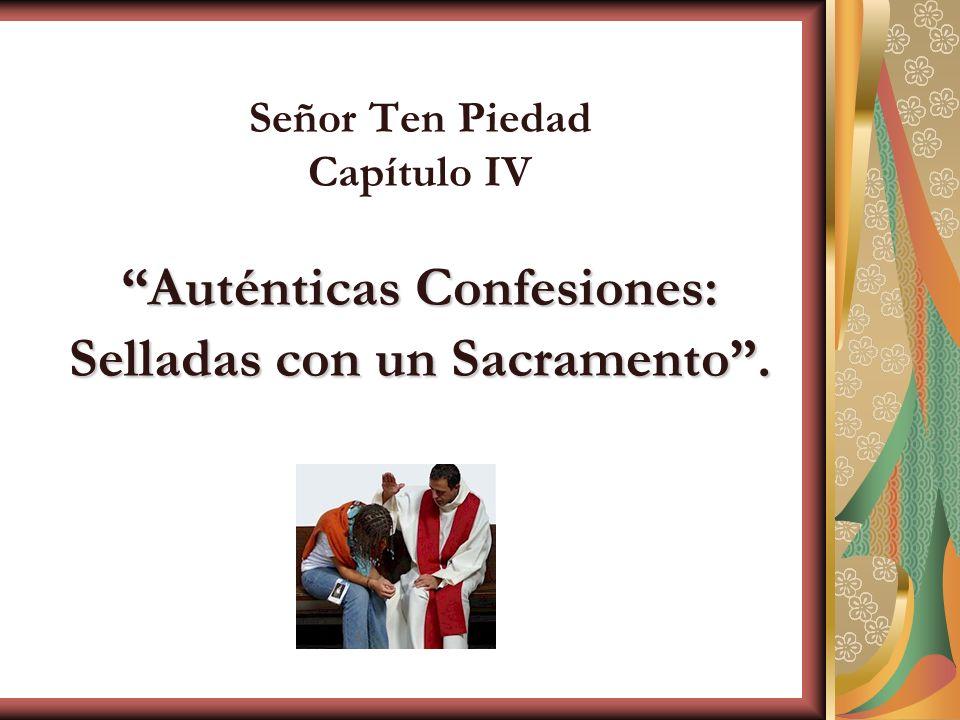 Auténticas Confesiones: Selladas con un Sacramento. Señor Ten Piedad Capítulo IV Auténticas Confesiones: Selladas con un Sacramento.