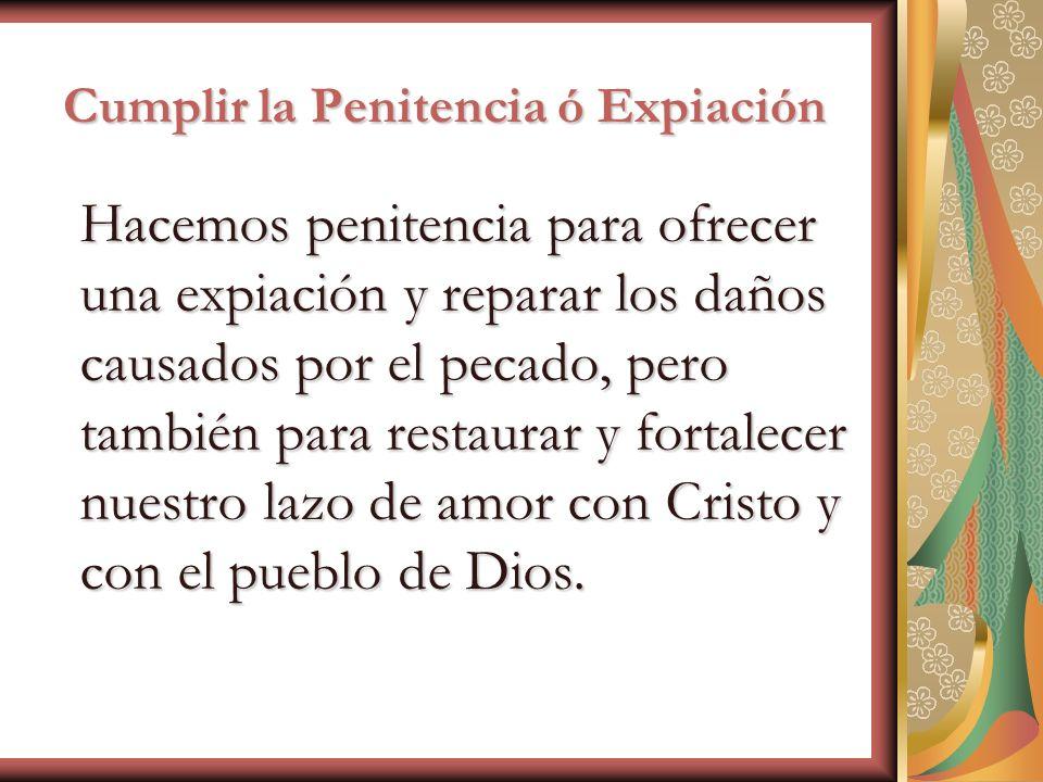 Cumplir la Penitencia ó Expiación Hacemos penitencia para ofrecer una expiación y reparar los daños causados por el pecado, pero también para restaura