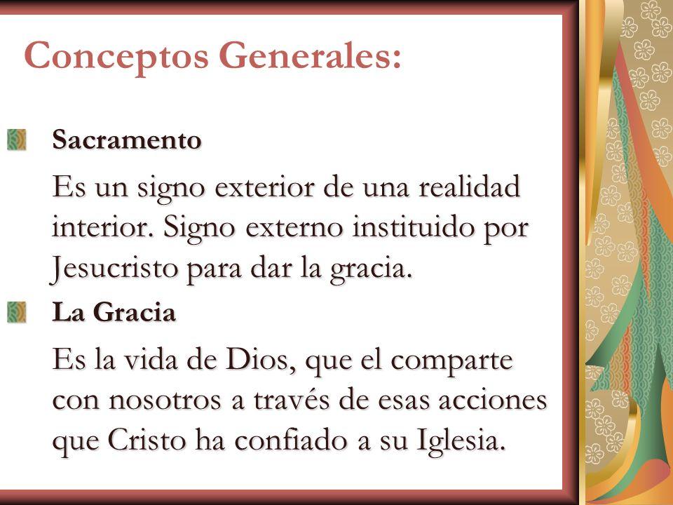 Conceptos Generales: Sacramento Es un signo exterior de una realidad interior. Signo externo instituido por Jesucristo para dar la gracia. La Gracia E